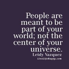 #People are meant to be part of your #world; not the center of your universe. – Leidy Vazquez