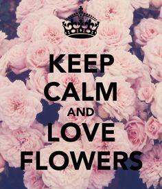 keep calm and love flowers - Cerca con Google