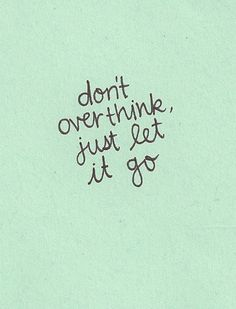 """""""don't overthink, just let it go"""""""