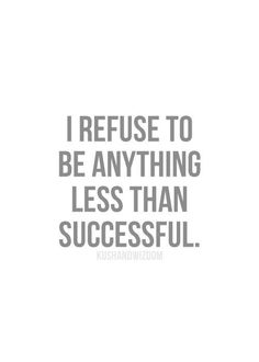I refuse to be anything less than successful. This has been my motto in business and in life. I have set backs but I always strive forward. Maybe not as quickly as I'd like, but I do. #quote #inspire