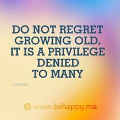 DO NOT REGRET  GROWING OLD.  IT IS A PRIVILEGE  DENIED  TO MANY