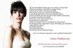 More people need to get their head out of their butt and feel this way.  Bottom line, be a good person to all people, period.  Anne Hathaway quote. Love her!!!