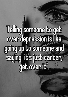 """""""Telling someone to get over depression is like going up to someone and saying """"it's just cancer, get over it""""."""""""