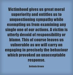 Victimhood gives us great moral superiority and entitles us to unquestioning sympathy while exempting us from examining any single one of our actions. A victim is utterly devoid of responsibility or blame. This of course leaves us vulnerable as we will. Victim Mentality, The Victim, Best Political Quotes, Entitlement Quotes, Responsibility Quotes, Life Quotes, Life Sayings, Word Up, Meaningful Words