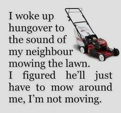 I woke up hungover to the sound of my neighbor mowing the lawn.   I figured he'll just have to mow around me.  I'm not moving.     SOUNDS LIKE UNDERGRAD!   Yikes!  LOL