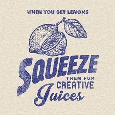 When you get lemons, squeeze them for creative juices.