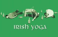 Those Irish are quite flexible...and drunk.