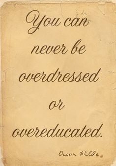 WATCH OUT, because over the Internet you can find catchy phrases but not necessarily true. Being overdressed means being undereducated.