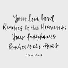 """Your love, LORD, reaches to the heavens, your faithfulness to the skies."" Psalm 36:5 NIV"