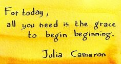 Julia Cameron quote For today, all you need is the grace to begin beginning Today Quotes, Book Quotes, All You Need Is, How Are You Feeling, What Is Set, Julia Cameron, The Artist's Way, Famous Author Quotes, Miracle Morning