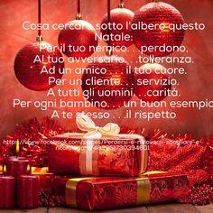 Cosa cercare sotto l'albero questo Natale: Per il tuo nemico. . .perdono, Al tuo avversario. . .tolleranza. Ad un amico . . . il tuo cuore. Per un cliente. . . servizio. A tutti gli uomini. . .carità. Per ogni bambino. . . un buon esempio A te stesso . . .il rispetto  Tanti auguri!!!  http://goo.gl/81FpU