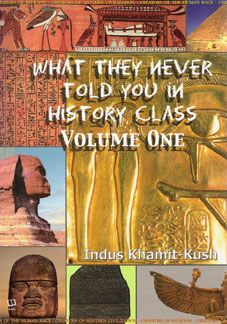 What They Never Told You in History Class, Vol.1: Indus Khamit-Kush: This book contains little known facts that are not taught in most history classes. They are verified with references, names and quotations from renown scholars and historians, some of whom are not African American. This is a great source to me as a news writer. There parts on lineage, references to the ancient worlds and modern historical events.