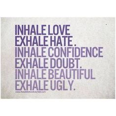 Inhale love Exhale Hate. Inhale confidence Exhale doubt.