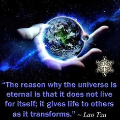 """""""The reason why the universe is eternal is that it does not live for itself; it gives life to others as it transforms."""" ~ Lao Tzu"""