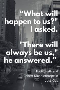 """""""What will happen to us?"""" I asked. """"There will always be us,"""" he answered."""" ― Patti Smith and Robert Mapplethorpe, Just Kids amzn.to/1WPrW5j"""