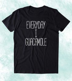 Everyday I Guacamole Shirt Funny Avocado Vegan Vegetarian Guac Clothing Tumblr T-shirt