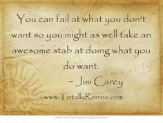 You can fail at what you don't want so you might as well take an awesome stab at doing what you do want.       ~ Jim Carey