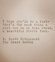 """""""I hope she'll be a fool - that's the best thing a girl can be in this world, a beautiful little fool"""" - The Great Gatsby, F Scott Fitzgerald"""