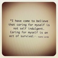 I have come to believe that caring for myself is not self indulgent. caring for myself is an act of survival. feminism quote