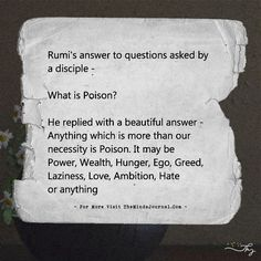 rumi quotes – Rumi's answer to questions asked by a disciple – What is Poison? He replied with a beautiful answer. Rumi Love Quotes, Sufi Quotes, Poetry Quotes, Spiritual Quotes, Wisdom Quotes, Islamic Quotes, True Quotes, Inspirational Quotes, Reminder Quotes