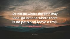"""""""Do not go where the path may lead, go instead where there is no path and leave a trail."""" — Ralph Waldo Emerson"""