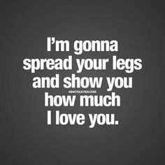 """""""I'm gonna spread your legs and show you how much I love you."""" Naughty love quote for her. The perfect quote to send to someone to tease and make them horny! Sexy Quotes For Her, Hot Quotes, Kinky Quotes, I Love You Quotes, Love Yourself Quotes, Lesbian Quotes, Couple Quotes, Qoutes, Freaky Quotes"""