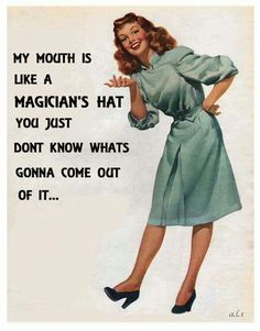 My mouth Is Like A Magician's Hat You just Don't Know What's Gonna Come Out Of It ...
