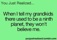 "You Just Realized--my grandkids will never recite ""Mercury, Venus, Earth, Mars, Jupiter, Saturn, Uranus, Neptune and PLUTO"". Strangely sad, in a way..."