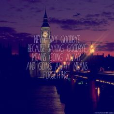 Nevery say goodbye, because goodbye means going away. and going away means forgetting