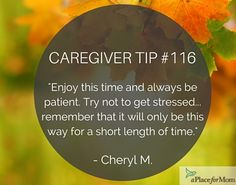 Caregivers recommend to enjoy this time and to be patient when caregiving, because it will only be this way for a short length of time.
