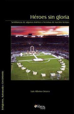 HÉROES SIN GLORIA (SEMBLANZAS DE ALGUNOS MÁRTIRES Y HEROÍNAS DE NUESTRO TIEMPO) - Luis Alfonso Orozco - Religiones, Autoayuda y Crecimiento