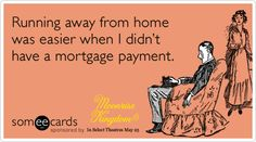 Running away from home was easier when I didn't have a mortgage payment.