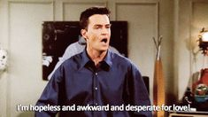 When you own up to your hopes for a relationship and don't judge yourself for it: | 23 Times Chandler Bing Perfectly Described Being Perpetually Single