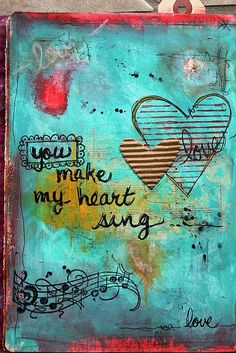 "you make my heart sing ... oh my..i have to repin this!... i had just posted that on a comment on fb regarding my dd getting to spend the day with her 2 older girls... and it's not one of my ""pat phrases"".... guess what i'm gong to use on my next mixed media/art journal page/ :)"