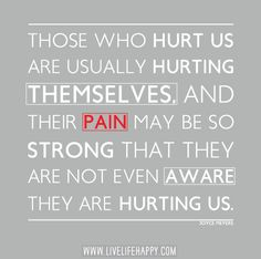 """""""Those who hurt us are usually hurting themselves, and their pain may be so strong that they are not even aware they are hurting us."""" -Joyce Meyers"""