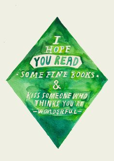// i hope you read some fine book & kiss someone who thinks you're wonderful