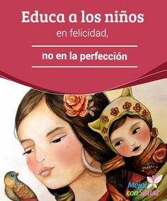 Educa a los niños en felicidad, no en la perfección  Son muchos los padres que llegan a confundir educación con exigencia, con perfección.