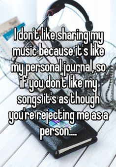 I dont like sharing my music because its like my personal journal, so if you dont like my songs its as though youre rejecting me as a person....