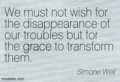 We must not wish for the disappearance of our troubles but for the grace to transform them. Simone Weil