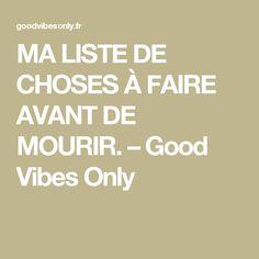 MA LISTE DE CHOSES À FAIRE AVANT DE MOURIR. – Good Vibes Only