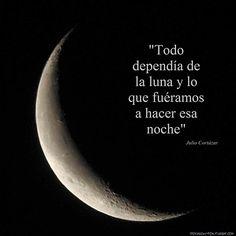 Todo dependía de la luna y lo que fuéramos a hacer esa noche. Cortázar