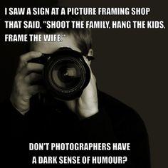 Photographers have a dark sense of humor.