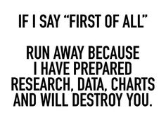 """If I say """"First of all"""" run away because I've prepared research, data, charts, and will destroy you"""