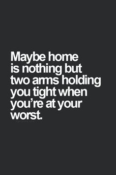"""Maybe home is nothing but two arms holding you tight when you're at your worst."""