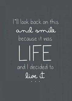 I'll look back on this and smile because it was life and I decided to live it | Inspirational Quotes
