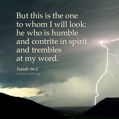 ...he who is humble...and trembles at my word. Isaiah 66:2