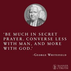 Be much in secret prayer. Converse less with man, and more with God.-- GEORGE WHITEFIELD