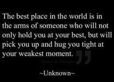Best place in world is in arms of someone who will not only hold u @ your best, but pick u up & hold u tight @ your weakest moment. #hope