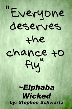"""Everyone deserves the chance to fly"". ~ Elphaba - Wicked   Also a dangerous quote from Wicked. It brings me to the music but halts me at the morals."