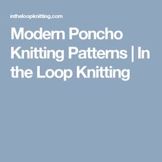Modern Poncho Knitting Patterns | In the Loop Knitting